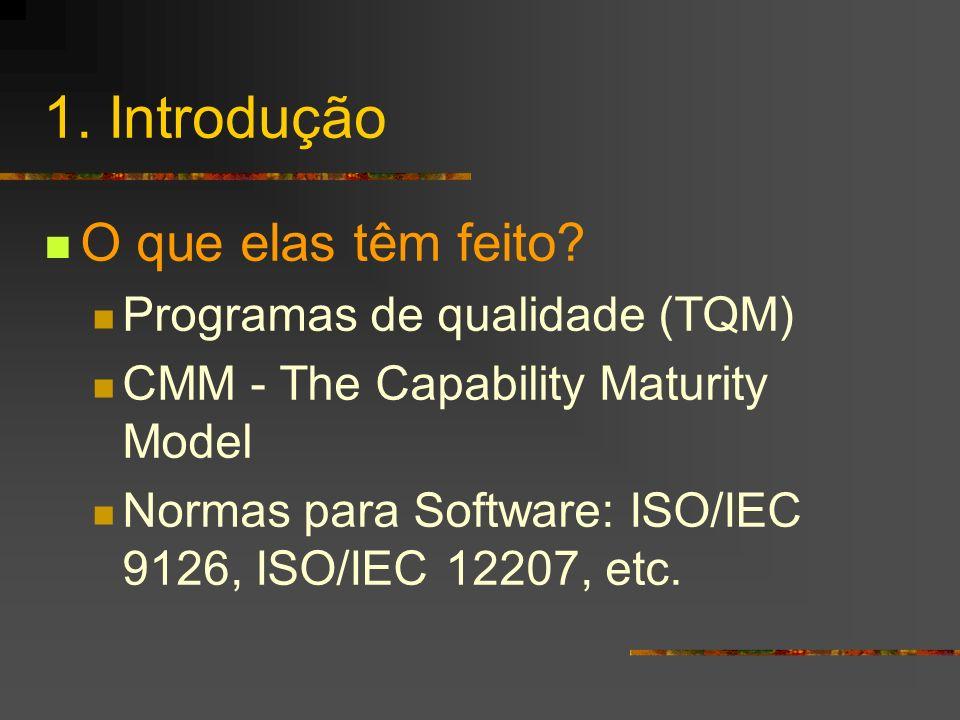 1. Introdução O que elas têm feito? Programas de qualidade (TQM) CMM - The Capability Maturity Model Normas para Software: ISO/IEC 9126, ISO/IEC 12207