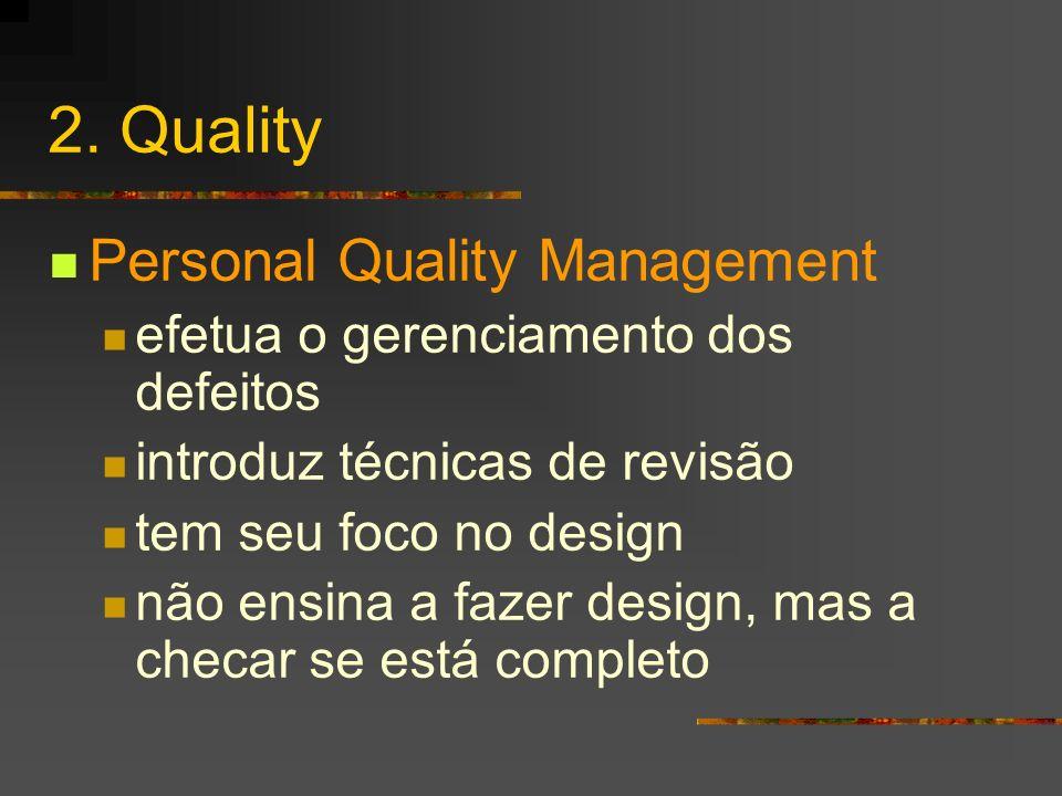 2. Quality Personal Quality Management efetua o gerenciamento dos defeitos introduz técnicas de revisão tem seu foco no design não ensina a fazer desi