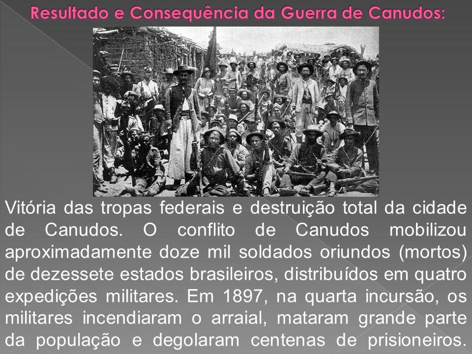 Vitória das tropas federais e destruição total da cidade de Canudos. O conflito de Canudos mobilizou aproximadamente doze mil soldados oriundos (morto
