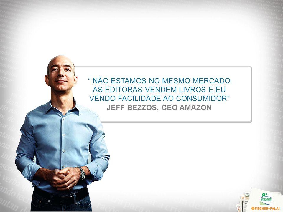 NÃO ESTAMOS NO MESMO MERCADO. AS EDITORAS VENDEM LIVROS E EU VENDO FACILIDADE AO CONSUMIDOR JEFF BEZZOS, CEO AMAZON