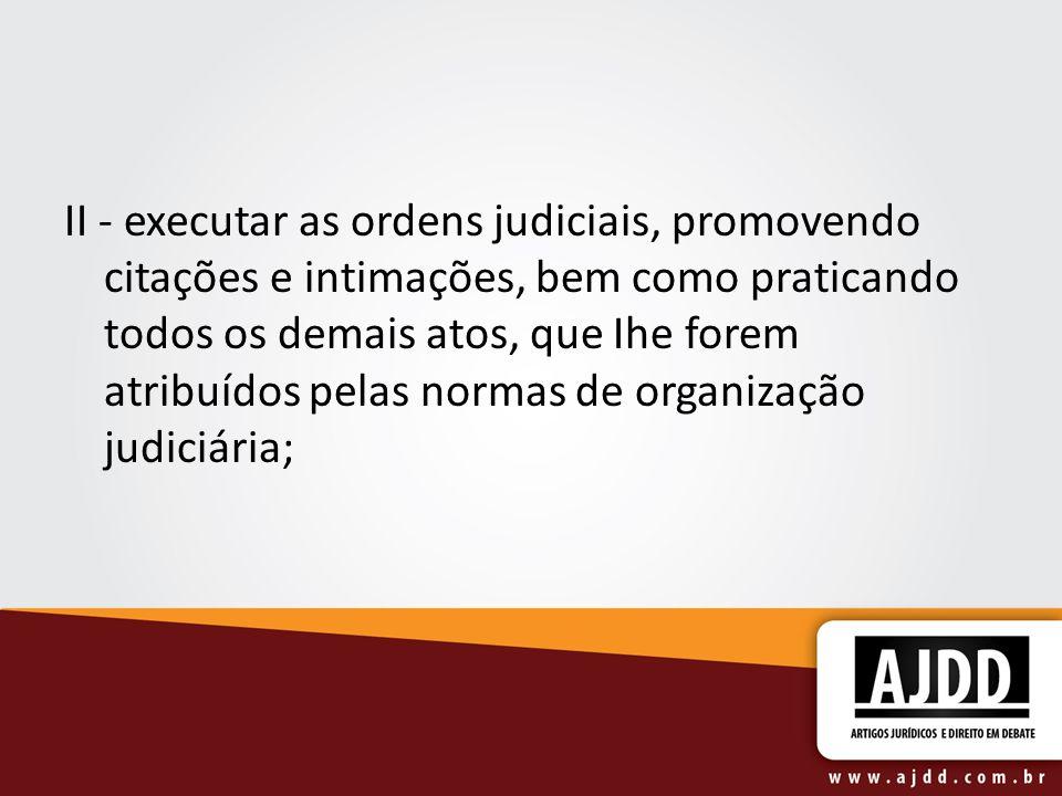 II - executar as ordens judiciais, promovendo citações e intimações, bem como praticando todos os demais atos, que Ihe forem atribuídos pelas normas de organização judiciária;
