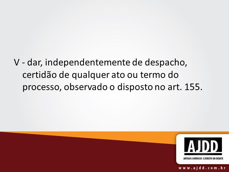 V - dar, independentemente de despacho, certidão de qualquer ato ou termo do processo, observado o disposto no art.