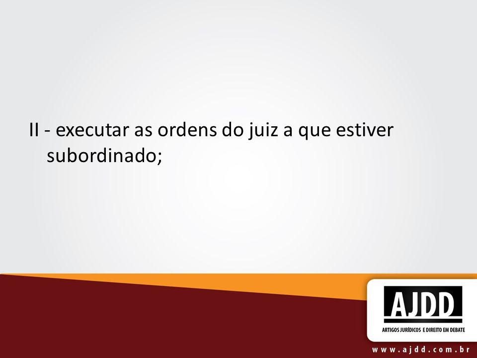 II - executar as ordens do juiz a que estiver subordinado;
