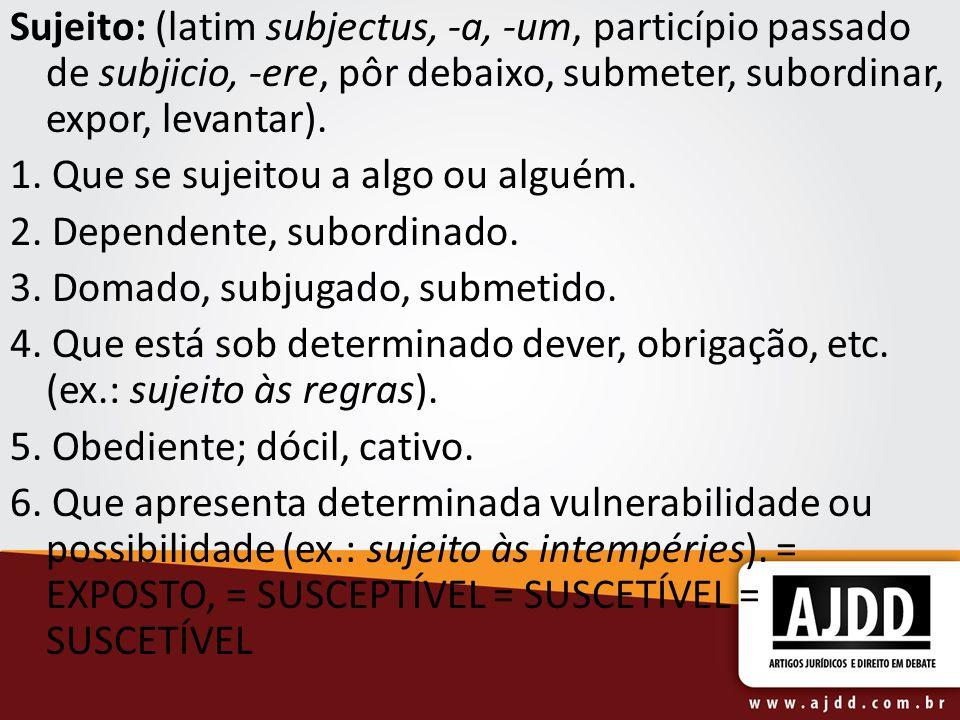 Sujeito: (latim subjectus, -a, -um, particípio passado de subjicio, -ere, pôr debaixo, submeter, subordinar, expor, levantar).