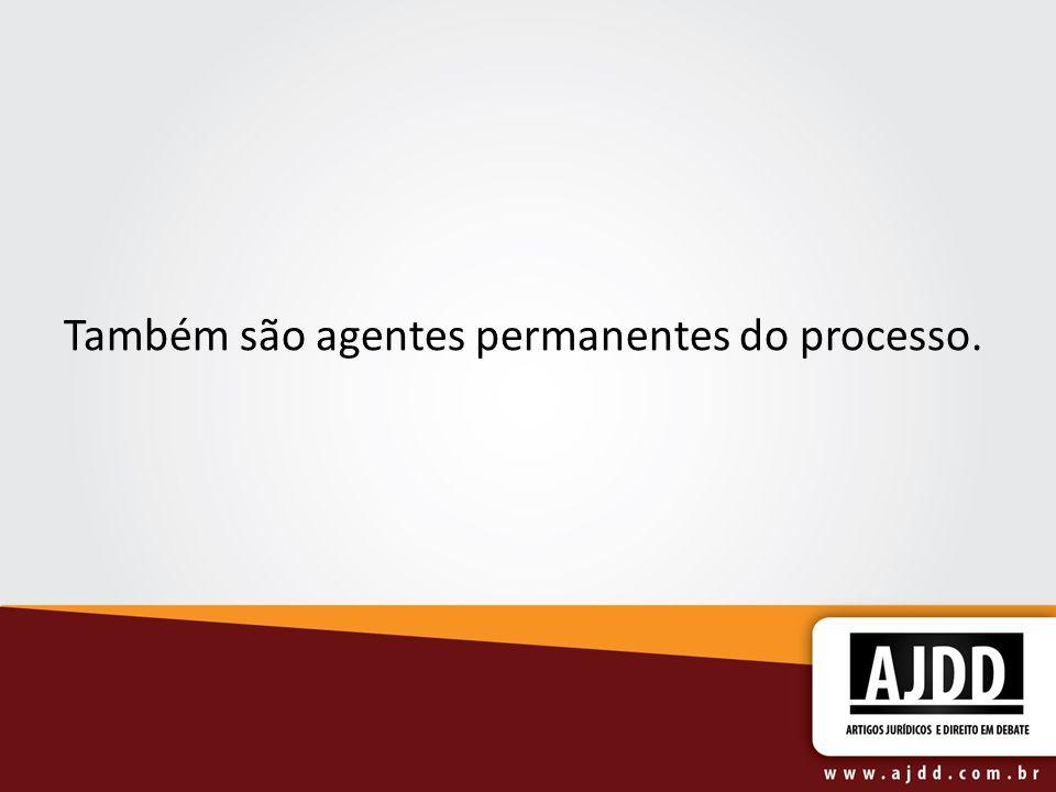 Também são agentes permanentes do processo.