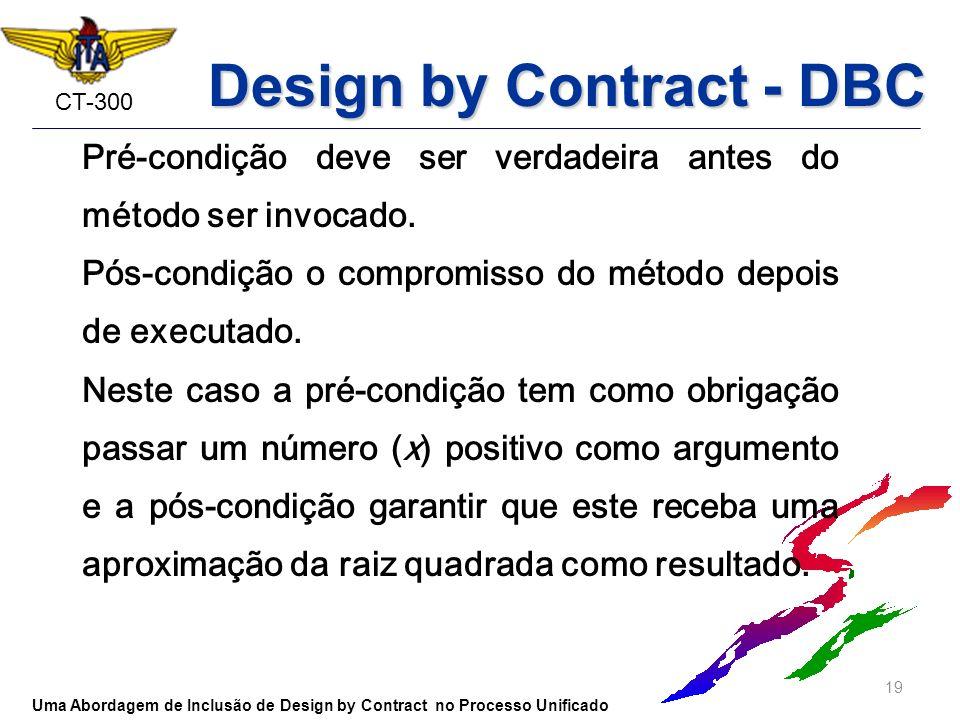 CT-300 Pré-condição deve ser verdadeira antes do método ser invocado. Pós-condição o compromisso do método depois de executado. Neste caso a pré-condi