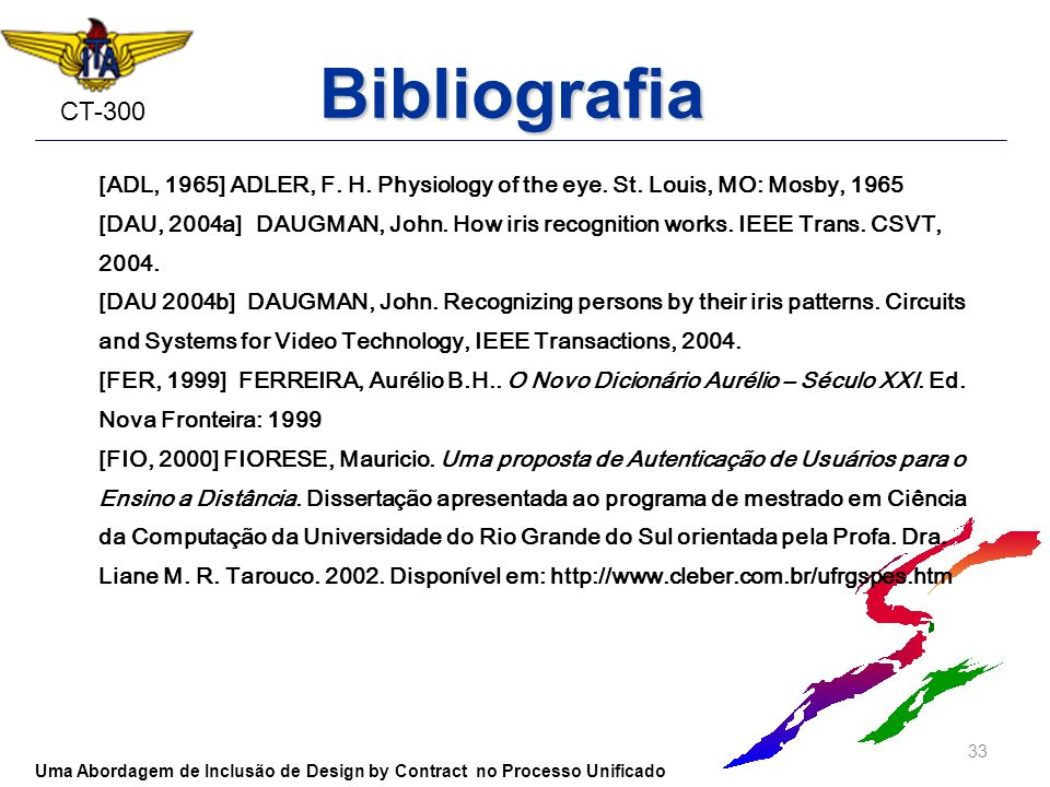 CT-300 Bibliografia [ADL, 1965] ADLER, F. H. Physiology of the eye. St. Louis, MO: Mosby, 1965 [DAU, 2004a] DAUGMAN, John. How iris recognition works.