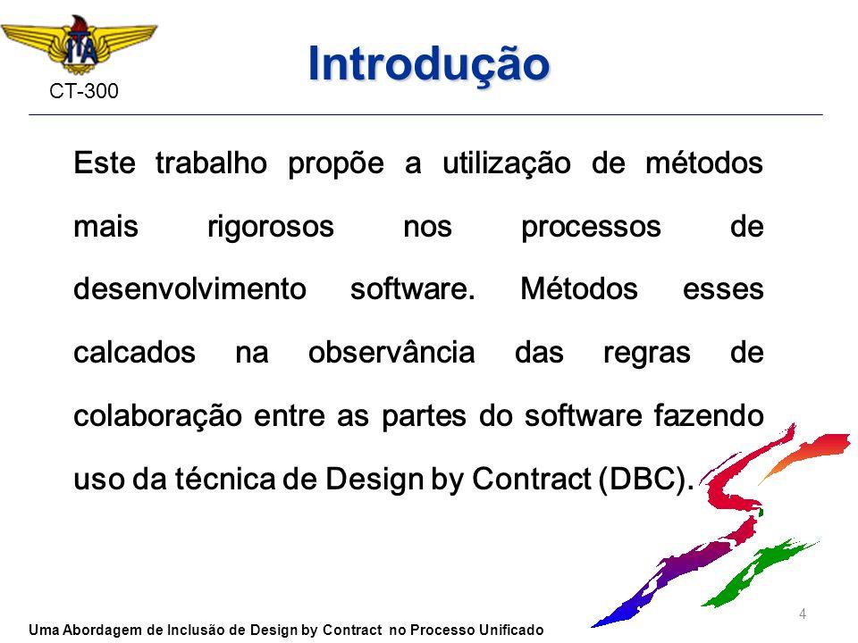 CT-300 Introdução Este trabalho propõe a utilização de métodos mais rigorosos nos processos de desenvolvimento software. Métodos esses calcados na obs