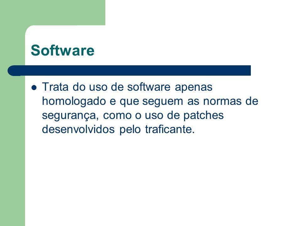 Software Trata do uso de software apenas homologado e que seguem as normas de segurança, como o uso de patches desenvolvidos pelo traficante.