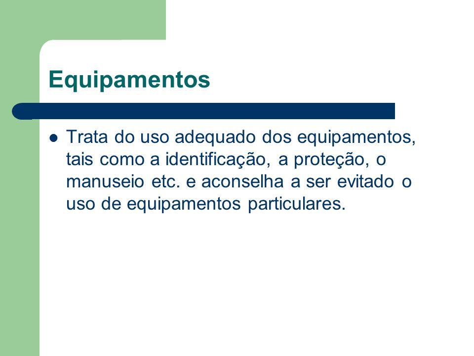 Equipamentos Trata do uso adequado dos equipamentos, tais como a identificação, a proteção, o manuseio etc. e aconselha a ser evitado o uso de equipam