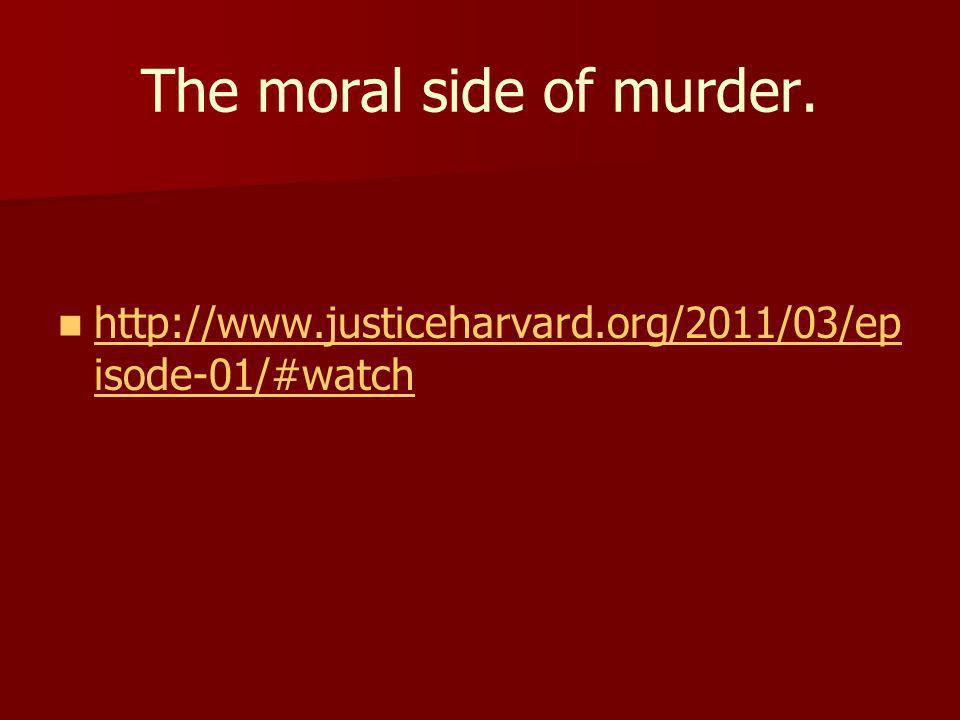 The moral side of murder. http://www.justiceharvard.org/2011/03/ep isode-01/#watch http://www.justiceharvard.org/2011/03/ep isode-01/#watch