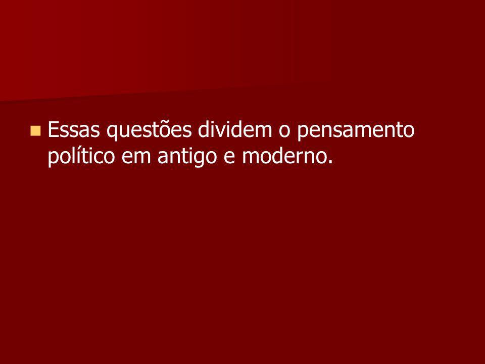 Essas questões dividem o pensamento político em antigo e moderno.