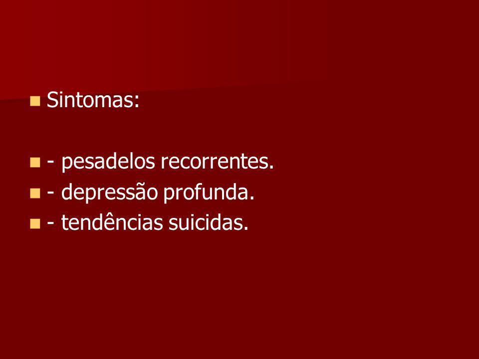 Sintomas: - pesadelos recorrentes. - depressão profunda. - tendências suicidas.