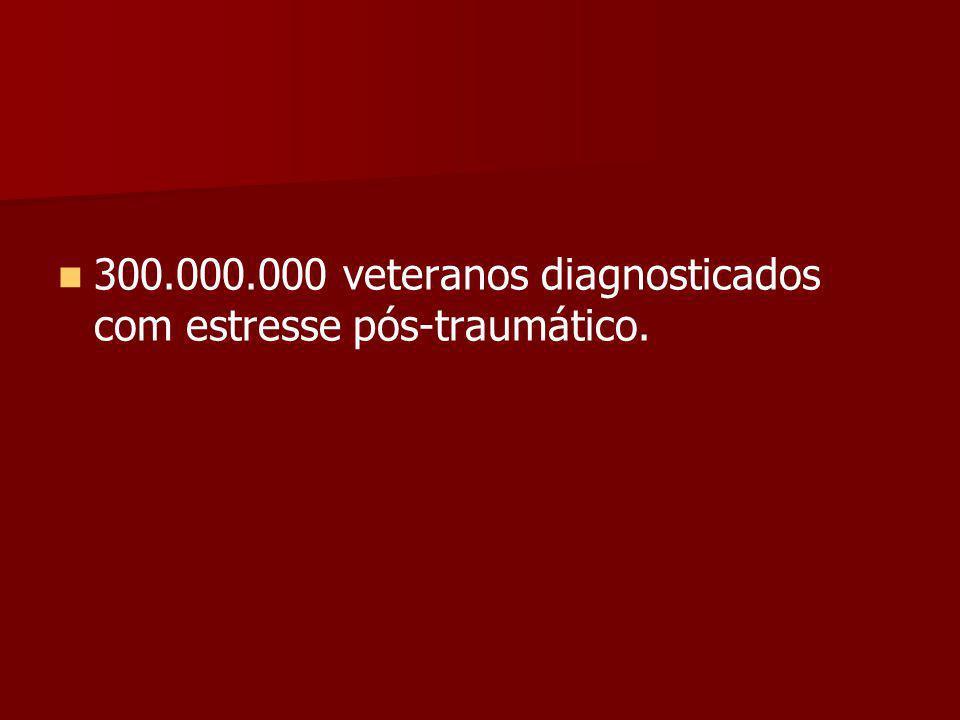 300.000.000 veteranos diagnosticados com estresse pós-traumático.