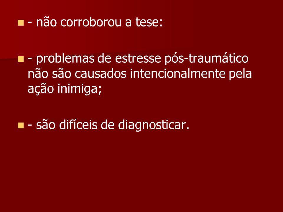 - não corroborou a tese: - problemas de estresse pós-traumático não são causados intencionalmente pela ação inimiga; - são difíceis de diagnosticar.