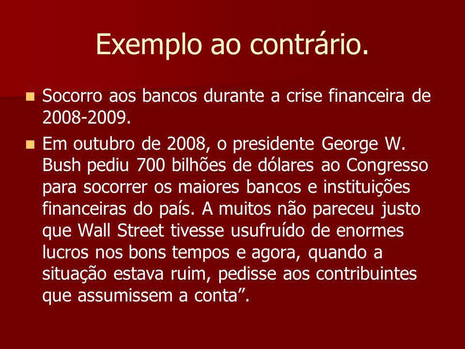 Exemplo ao contrário.Socorro aos bancos durante a crise financeira de 2008-2009.