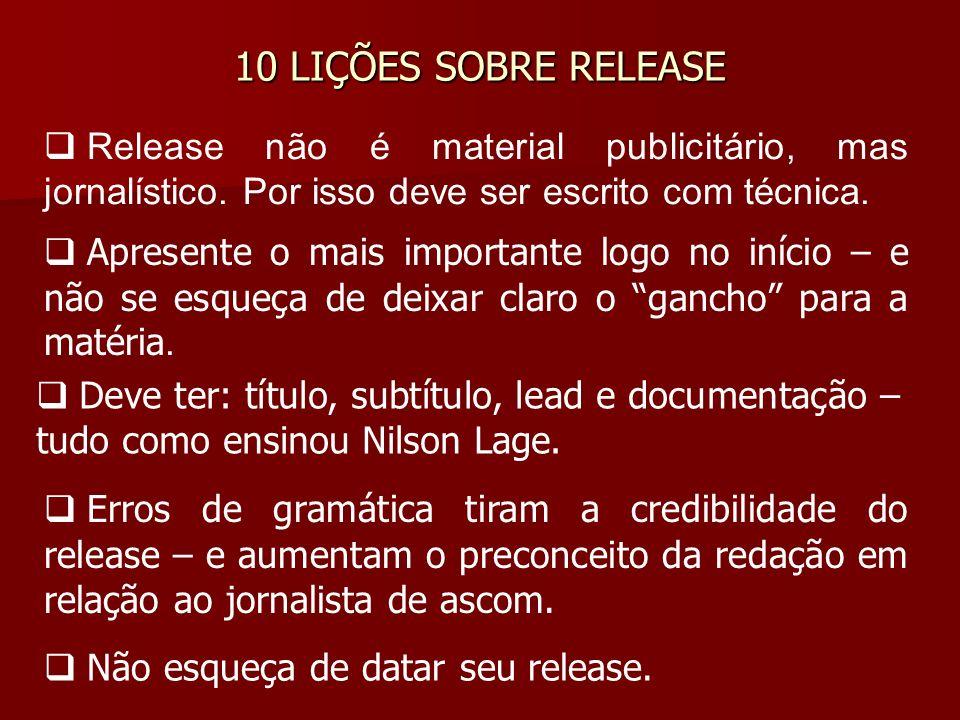 10 LIÇÕES SOBRE RELEASE Release não é material publicitário, mas jornalístico. Por isso deve ser escrito com técnica. Apresente o mais importante logo