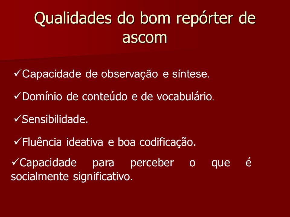 Qualidades do bom repórter de ascom Capacidade de observação e síntese. Domínio de conteúdo e de vocabulário. Sensibilidade. Fluência ideativa e boa c