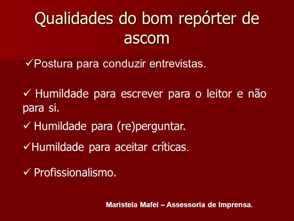 Qualidades do bom repórter de ascom Postura para conduzir entrevistas. Maristela Mafei – Assessoria de Imprensa. Humildade para (re)perguntar. Humilda