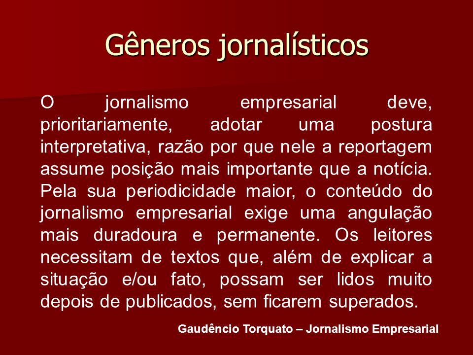 Gêneros jornalísticos O jornalismo empresarial deve, prioritariamente, adotar uma postura interpretativa, razão por que nele a reportagem assume posiç