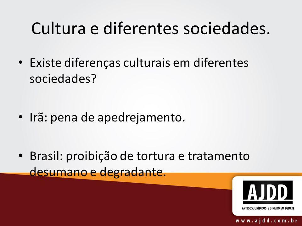 Cultura e diferentes sociedades. Existe diferenças culturais em diferentes sociedades? Irã: pena de apedrejamento. Brasil: proibição de tortura e trat
