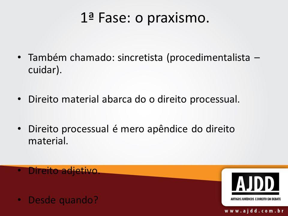 1ª Fase: o praxismo. Também chamado: sincretista (procedimentalista – cuidar). Direito material abarca do o direito processual. Direito processual é m
