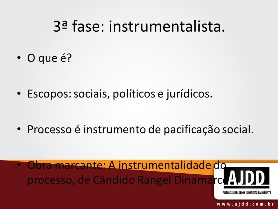 3ª fase: instrumentalista. O que é? Escopos: sociais, políticos e jurídicos. Processo é instrumento de pacificação social. Obra marcante: A instrument