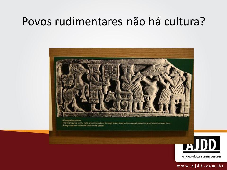 Povos rudimentares não há cultura?