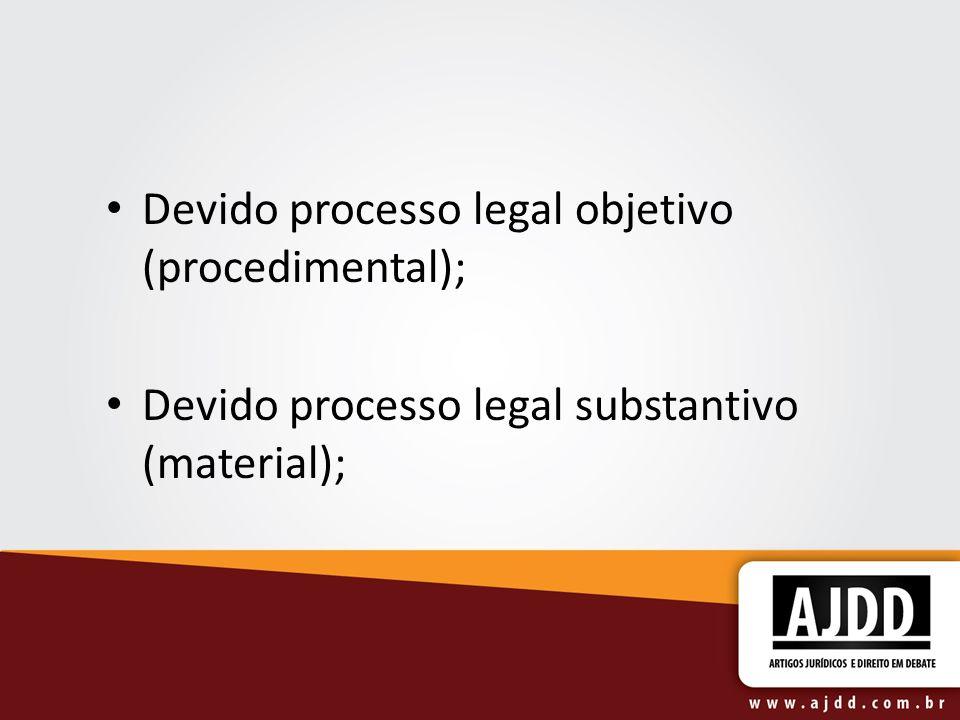 Devido processo legal objetivo (procedimental); Devido processo legal substantivo (material);