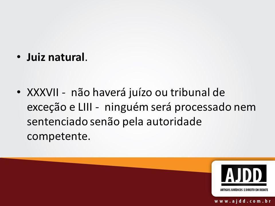 Juiz natural. XXXVII - não haverá juízo ou tribunal de exceção e LIII - ninguém será processado nem sentenciado senão pela autoridade competente.