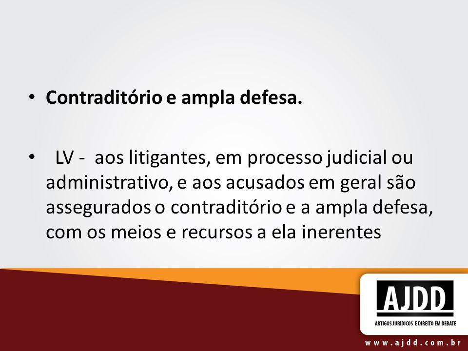 Contraditório e ampla defesa. LV - aos litigantes, em processo judicial ou administrativo, e aos acusados em geral são assegurados o contraditório e a