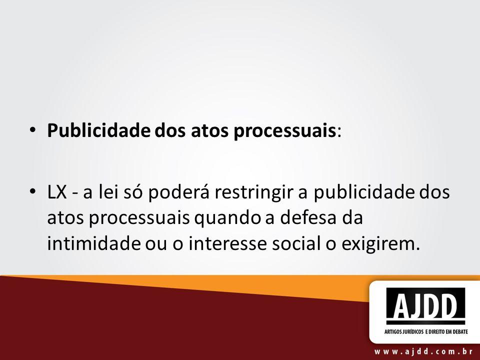 Publicidade dos atos processuais: LX - a lei só poderá restringir a publicidade dos atos processuais quando a defesa da intimidade ou o interesse soci