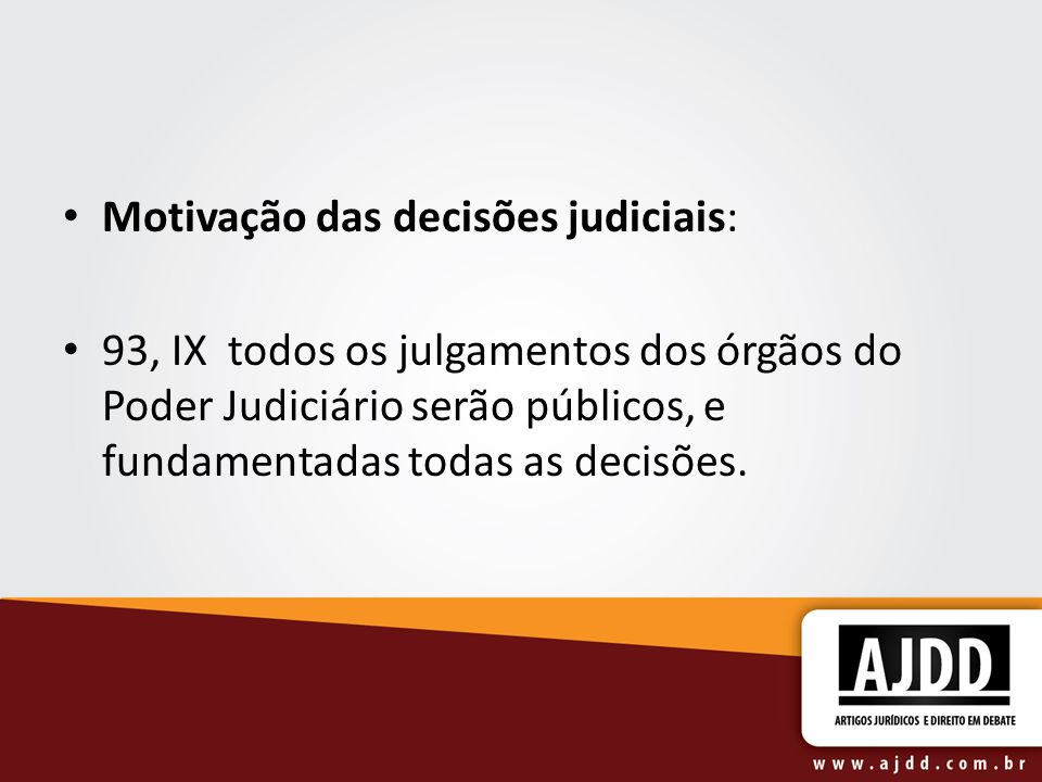Motivação das decisões judiciais: 93, IX todos os julgamentos dos órgãos do Poder Judiciário serão públicos, e fundamentadas todas as decisões.