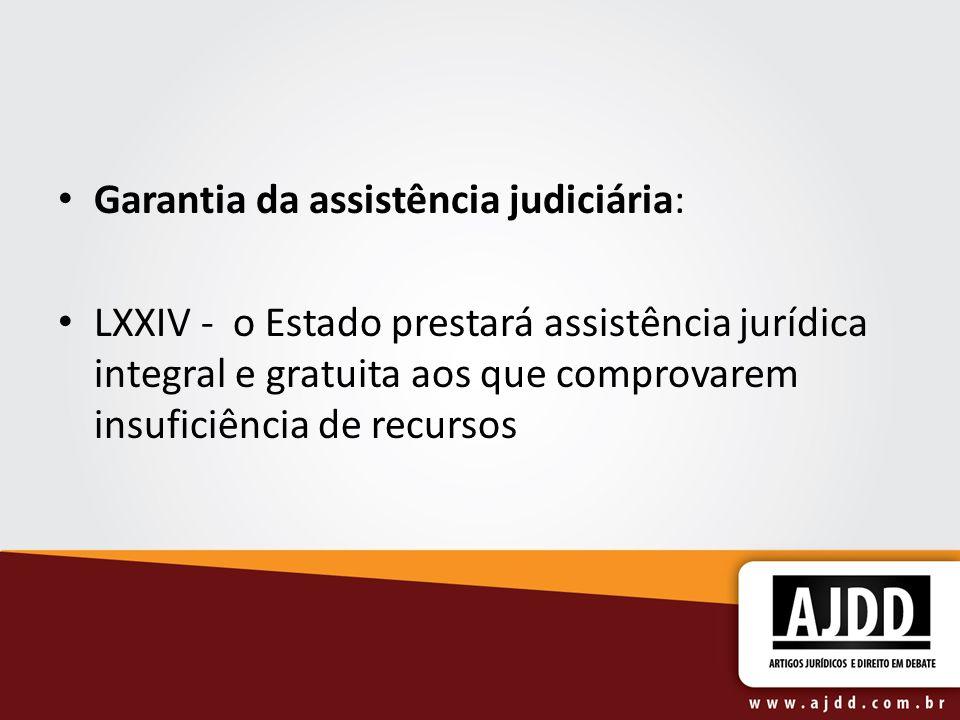 Garantia da assistência judiciária: LXXIV - o Estado prestará assistência jurídica integral e gratuita aos que comprovarem insuficiência de recursos