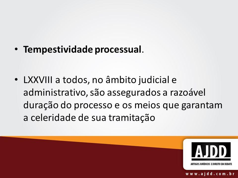 Tempestividade processual. LXXVIII a todos, no âmbito judicial e administrativo, são assegurados a razoável duração do processo e os meios que garanta