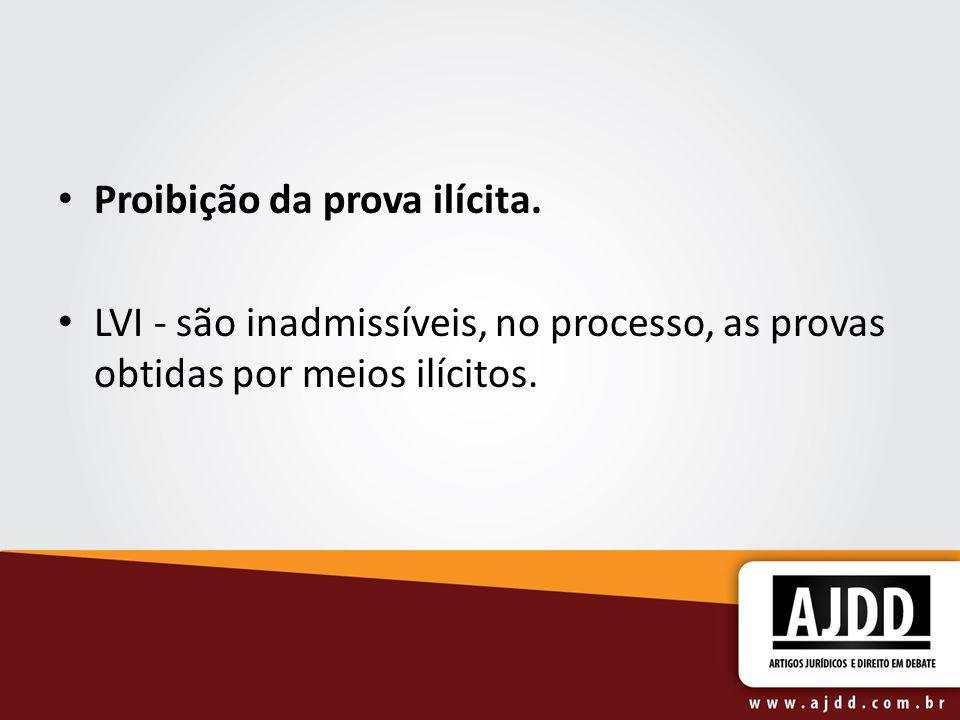 Proibição da prova ilícita. LVI - são inadmissíveis, no processo, as provas obtidas por meios ilícitos.