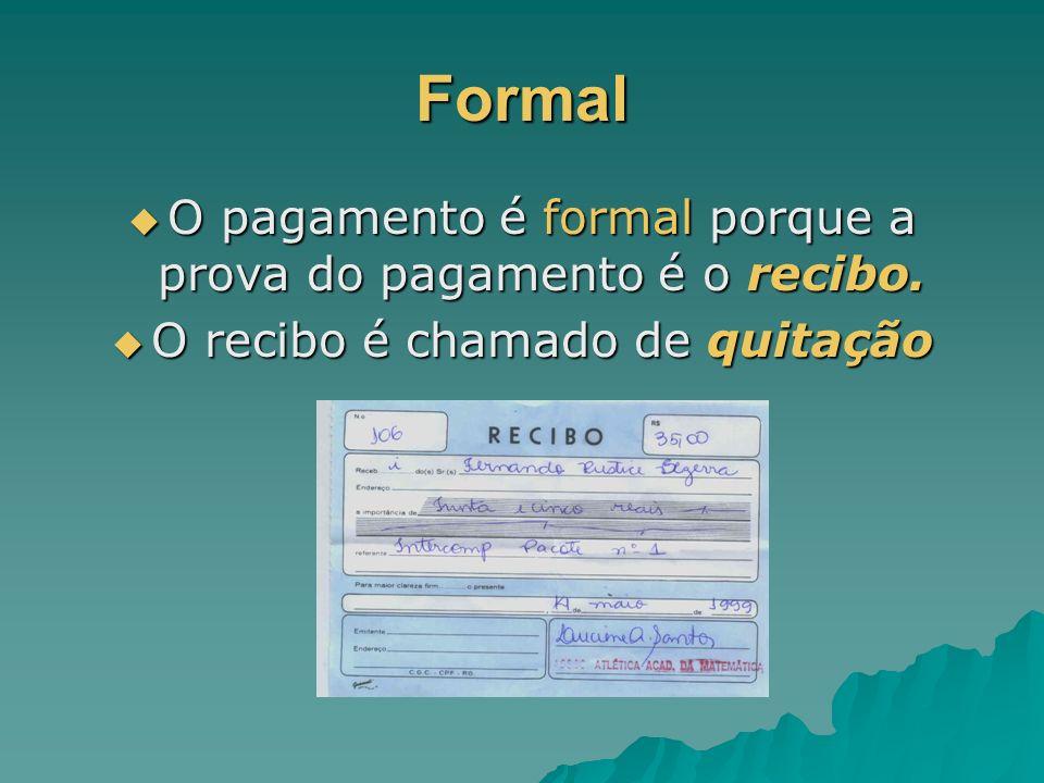 Formal O pagamento é formal porque a prova do pagamento é o recibo. O pagamento é formal porque a prova do pagamento é o recibo. O recibo é chamado de