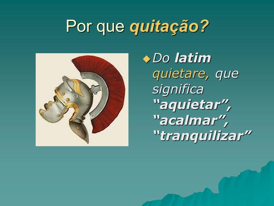 Por que quitação? Do latim quietare, que significa aquietar, acalmar, tranquilizar Do latim quietare, que significa aquietar, acalmar, tranquilizar