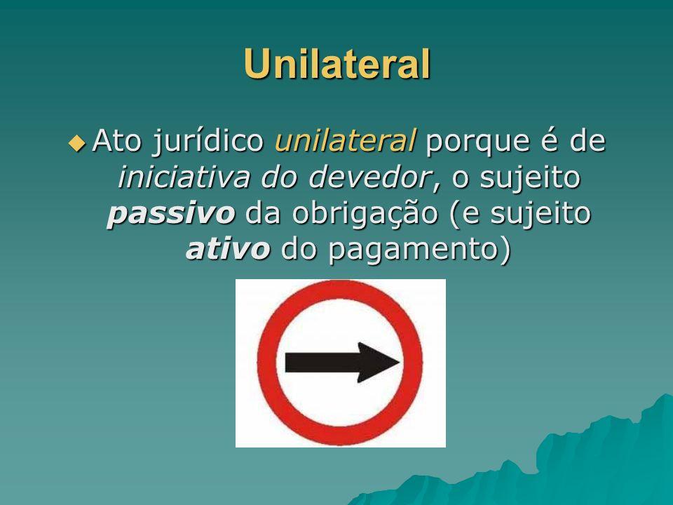 Unilateral Ato jurídico unilateral porque é de iniciativa do devedor, o sujeito passivo da obrigação (e sujeito ativo do pagamento) Ato jurídico unila