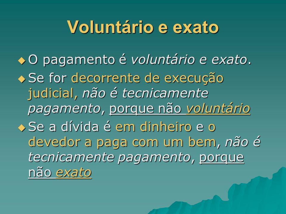 Voluntário e exato O pagamento é voluntário e exato. O pagamento é voluntário e exato. Se for decorrente de execução judicial, não é tecnicamente paga
