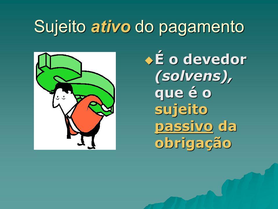 Sujeito ativo do pagamento É o devedor (solvens), que é o sujeito passivo da obrigação É o devedor (solvens), que é o sujeito passivo da obrigação