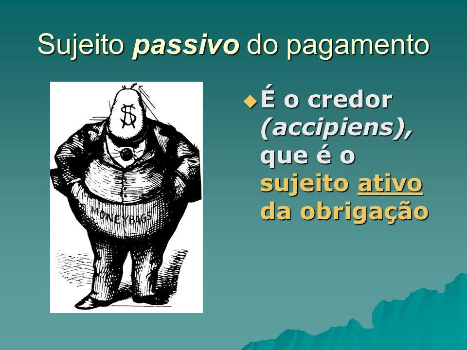 Sujeito passivo do pagamento É o credor (accipiens), que é o sujeito ativo da obrigação É o credor (accipiens), que é o sujeito ativo da obrigação