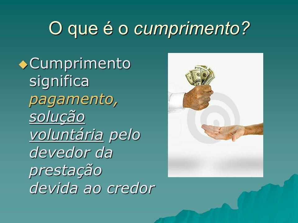 O que é o cumprimento? Cumprimento significa pagamento, solução voluntária pelo devedor da prestação devida ao credor Cumprimento significa pagamento,