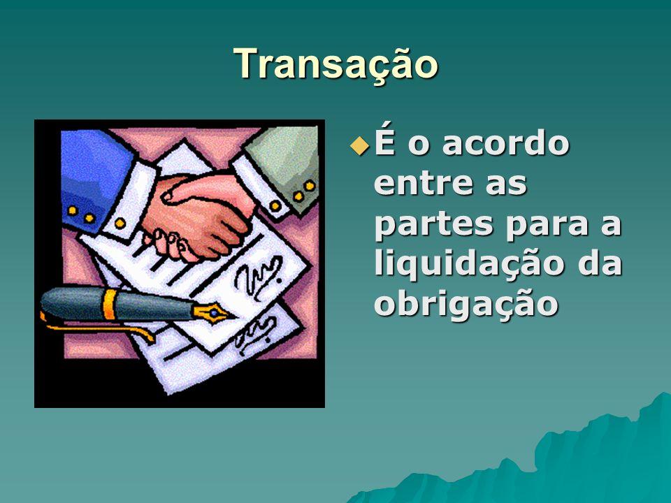 Transação É o acordo entre as partes para a liquidação da obrigação É o acordo entre as partes para a liquidação da obrigação