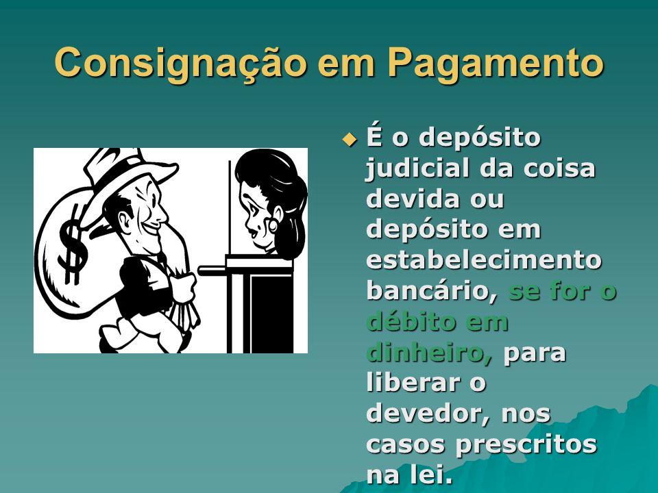 Consignação em Pagamento É o depósito judicial da coisa devida ou depósito em estabelecimento bancário, se for o débito em dinheiro, para liberar o de