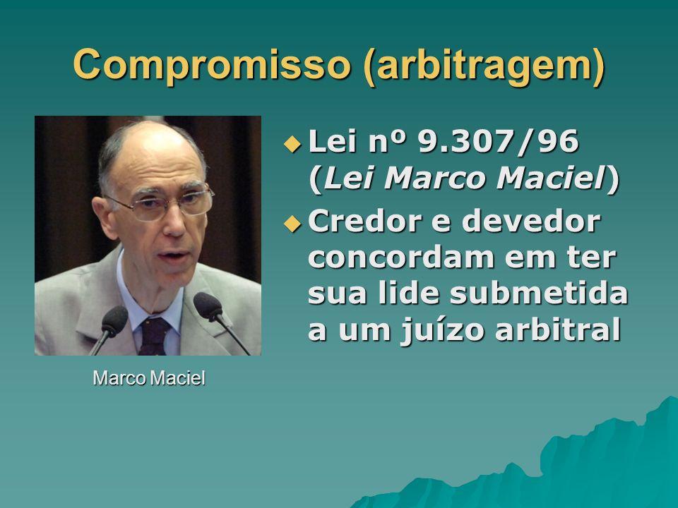 Compromisso (arbitragem) Marco Maciel Lei nº 9.307/96 (Lei Marco Maciel) Lei nº 9.307/96 (Lei Marco Maciel) Credor e devedor concordam em ter sua lide