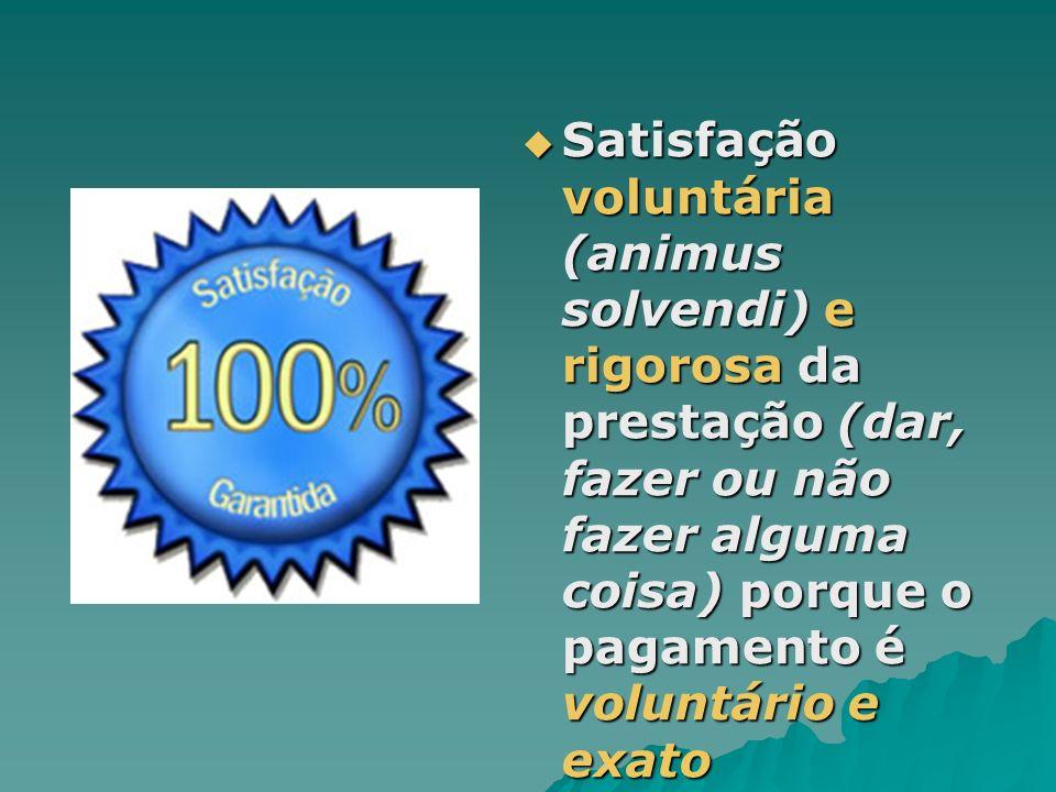 Satisfação voluntária (animus solvendi) e rigorosa da prestação (dar, fazer ou não fazer alguma coisa) porque o pagamento é voluntário e exato Satisfa