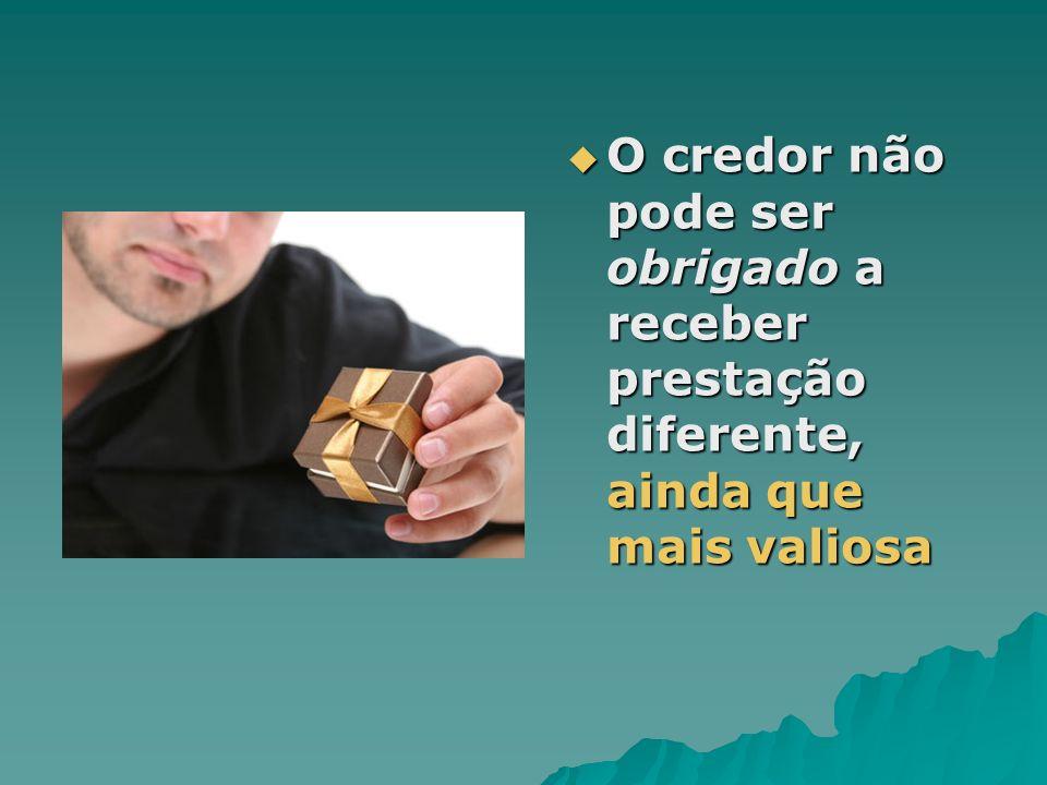 O credor não pode ser obrigado a receber prestação diferente, ainda que mais valiosa O credor não pode ser obrigado a receber prestação diferente, ain
