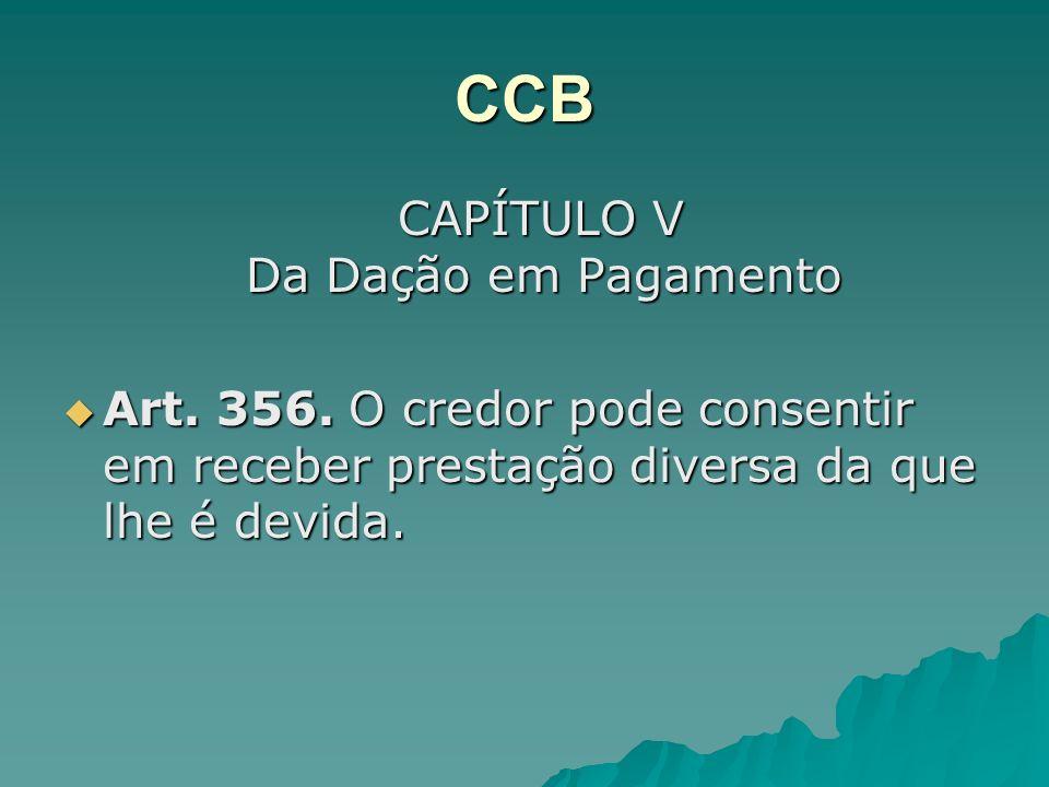 CCB CAPÍTULO V Da Dação em Pagamento CAPÍTULO V Da Dação em Pagamento Art. 356. O credor pode consentir em receber prestação diversa da que lhe é devi