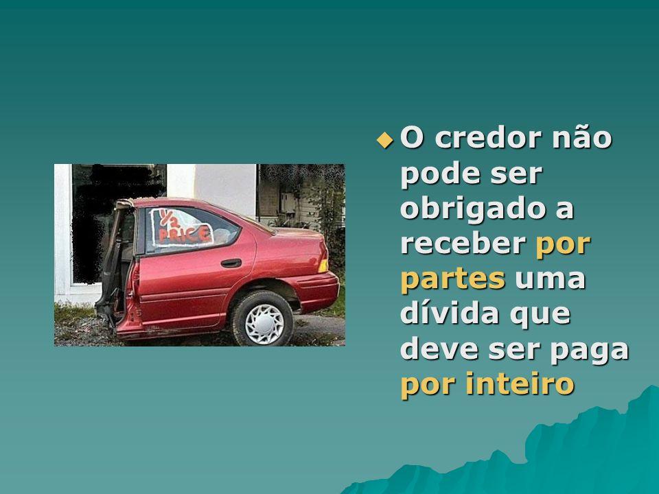O credor não pode ser obrigado a receber por partes uma dívida que deve ser paga por inteiro O credor não pode ser obrigado a receber por partes uma d